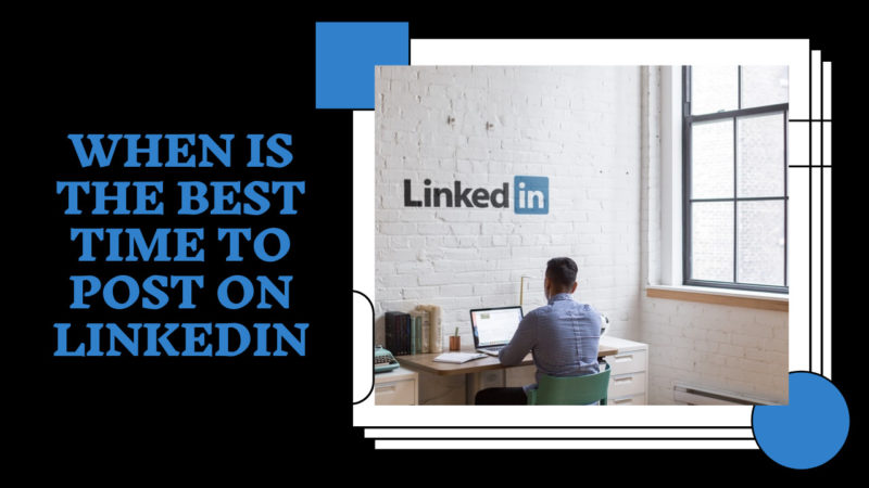 when is the best time to post on LinkedIn.