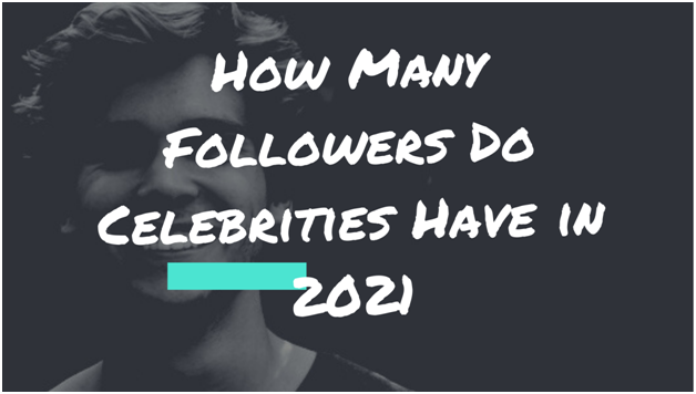 How Many Followers Do Celebrities Have in 2021